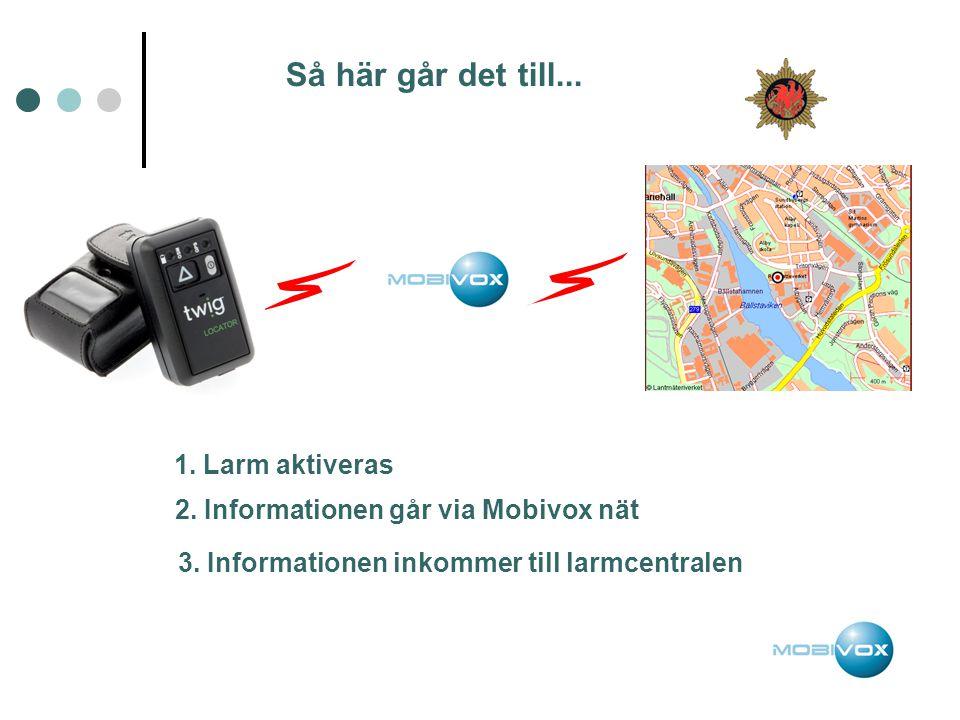 Så här går det till... 1. Larm aktiveras 2. Informationen går via Mobivox nät 3. Informationen inkommer till larmcentralen