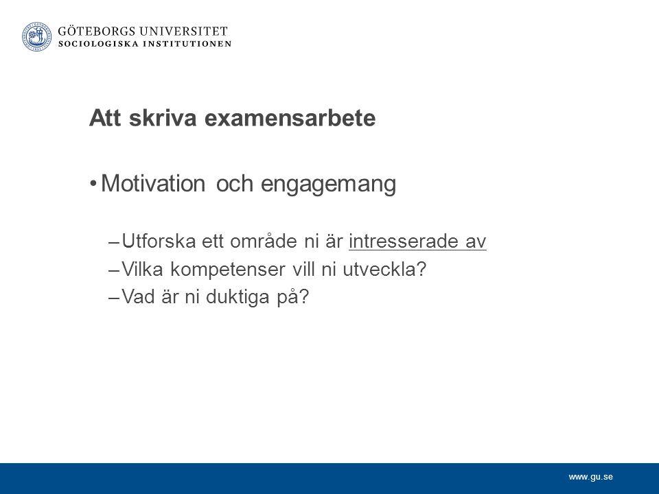 www.gu.se Att skriva examensarbete Motivation och engagemang –Utforska ett område ni är intresserade av –Vilka kompetenser vill ni utveckla.
