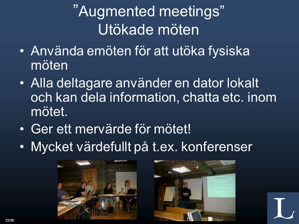 22/30 Augmented meetings Utökade möten Använda emöten för att utöka fysiska möten Alla deltagare använder en dator lokalt och kan dela information, chatta etc.