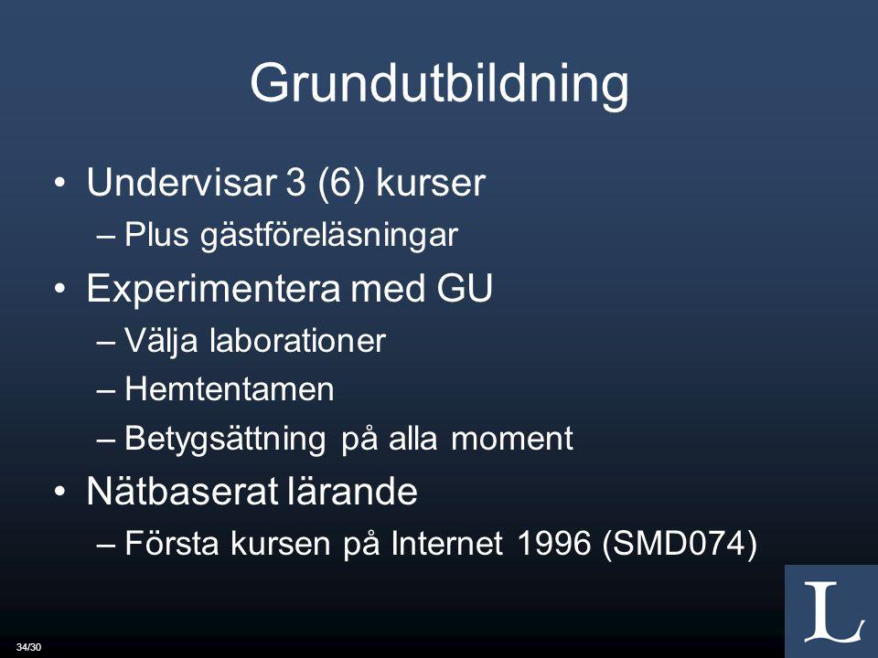 34/30 Grundutbildning Undervisar 3 (6) kurser –Plus gästföreläsningar Experimentera med GU –Välja laborationer –Hemtentamen –Betygsättning på alla moment Nätbaserat lärande –Första kursen på Internet 1996 (SMD074)
