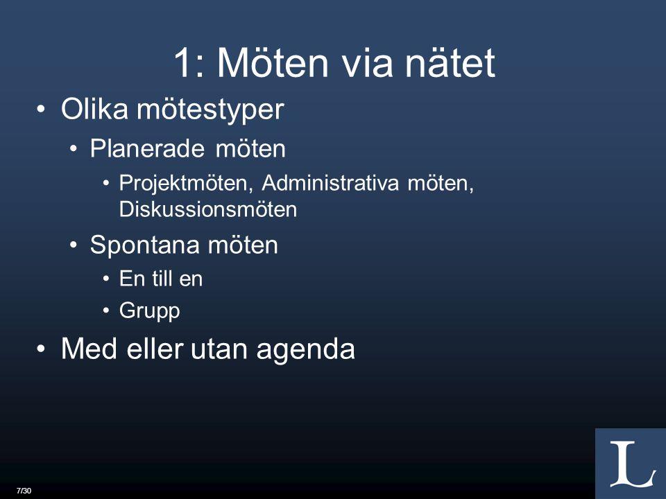 7/30 1: Möten via nätet Olika mötestyper Planerade möten Projektmöten, Administrativa möten, Diskussionsmöten Spontana möten En till en Grupp Med eller utan agenda