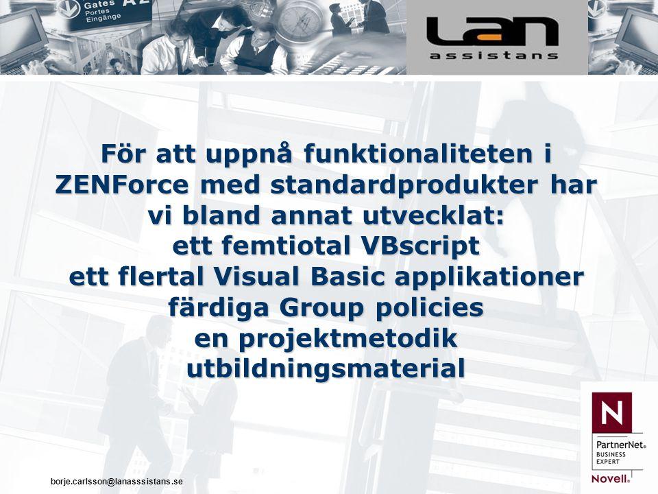 borje.carlsson@lanasssistans.se För att uppnå funktionaliteten i ZENForce med standardprodukter har vi bland annat utvecklat: ett femtiotal VBscript ett flertal Visual Basic applikationer färdiga Group policies en projektmetodik utbildningsmaterial