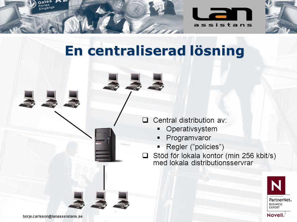 borje.carlsson@lanasssistans.se En centraliserad lösning  Central distribution av:  Operativsystem  Programvaror  Regler ( policies )  Stöd för lokala kontor (min 256 kbit/s) med lokala distributionsservrar