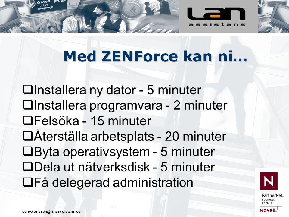 borje.carlsson@lanasssistans.se Med ZENForce kan ni…  Installera ny dator - 5 minuter  Installera programvara - 2 minuter  Felsöka - 15 minuter  Återställa arbetsplats - 20 minuter  Byta operativsystem - 5 minuter  Dela ut nätverksdisk - 5 minuter  Få delegerad administration
