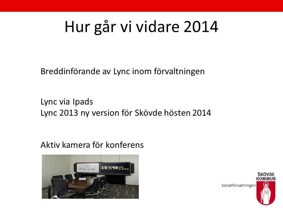 Hur går vi vidare 2014 Breddinförande av Lync inom förvaltningen Lync via Ipads Lync 2013 ny version för Skövde hösten 2014 Aktiv kamera för konferens Socialförvaltningen