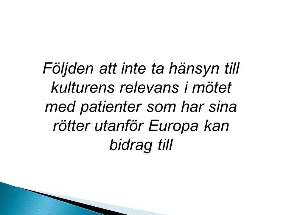 Följden att inte ta hänsyn till kulturens relevans i mötet med patienter som har sina rötter utanför Europa kan bidrag till