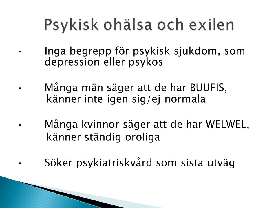 Inga begrepp för psykisk sjukdom, som depression eller psykos Många män säger att de har BUUFIS, känner inte igen sig/ej normala Många kvinnor säger att de har WELWEL, känner ständig oroliga Söker psykiatriskvård som sista utväg