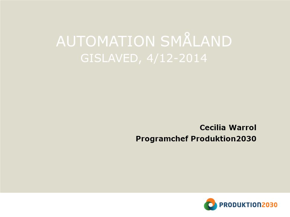 AUTOMATION SMÅLAND GISLAVED, 4/12-2014 Cecilia Warrol Programchef Produktion2030