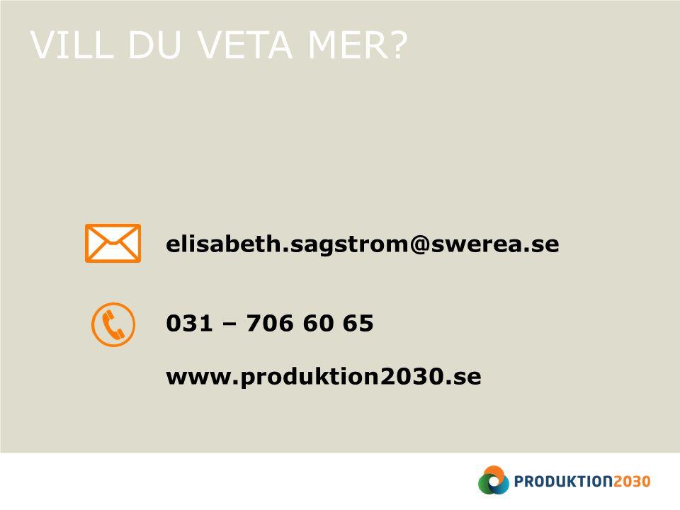 VILL DU VETA MER elisabeth.sagstrom@swerea.se 031 – 706 60 65 www.produktion2030.se
