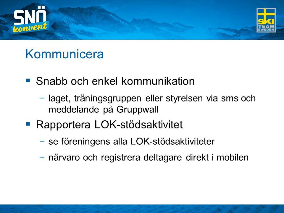 Kommunicera  Snabb och enkel kommunikation −laget, träningsgruppen eller styrelsen via sms och meddelande på Gruppwall  Rapportera LOK-stödsaktivitet −se föreningens alla LOK-stödsaktiviteter −närvaro och registrera deltagare direkt i mobilen