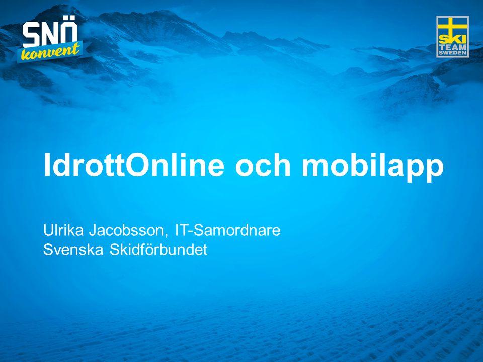 IdrottOnline och mobilapp Ulrika Jacobsson, IT-Samordnare Svenska Skidförbundet