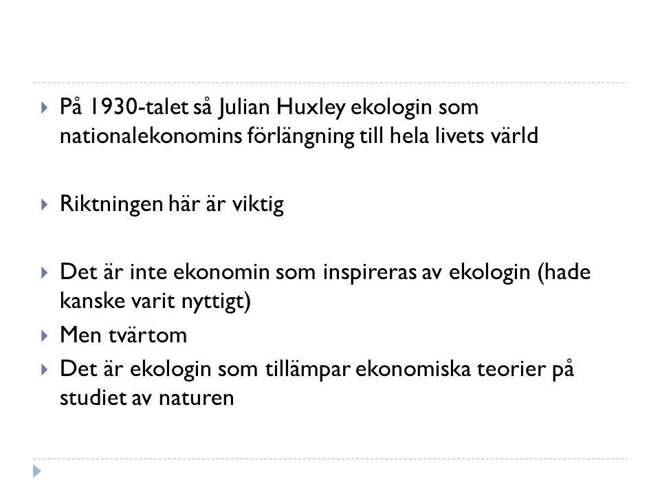  På 1930-talet så Julian Huxley ekologin som nationalekonomins förlängning till hela livets värld  Riktningen här är viktig  Det är inte ekonomin som inspireras av ekologin (hade kanske varit nyttigt)  Men tvärtom  Det är ekologin som tillämpar ekonomiska teorier på studiet av naturen