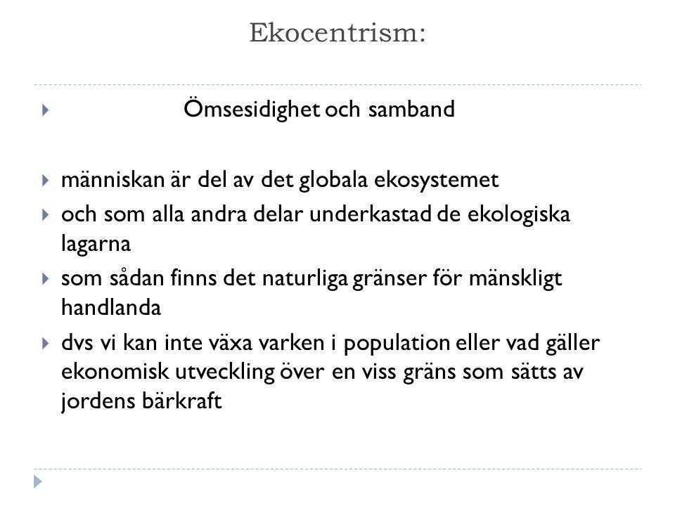 Ekocentrism:  Ömsesidighet och samband  människan är del av det globala ekosystemet  och som alla andra delar underkastad de ekologiska lagarna  som sådan finns det naturliga gränser för mänskligt handlanda  dvs vi kan inte växa varken i population eller vad gäller ekonomisk utveckling över en viss gräns som sätts av jordens bärkraft