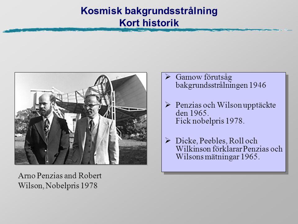 Kosmisk bakgrundsstrålning Kort historik  Gamow förutsåg bakgrundsstrålningen 1946  Penzias och Wilson upptäckte den 1965. Fick nobelpris 1978.  Di