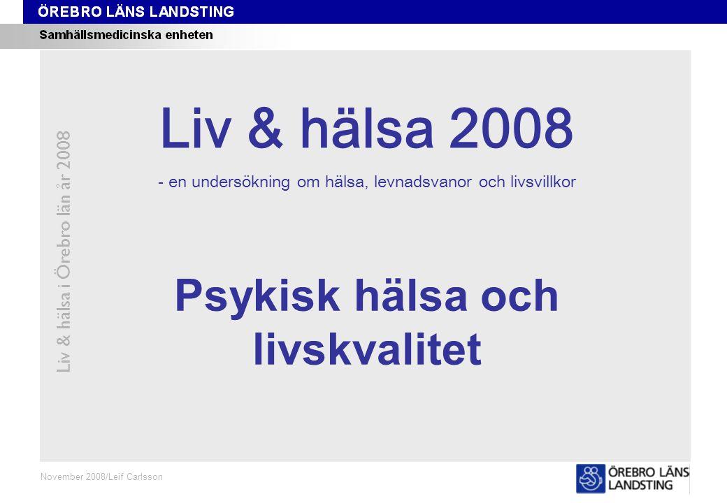 Kapitel 5 Liv & hälsa i Örebro län år 2008 November 2008/Leif Carlsson Psykisk hälsa och livskvalitet Liv & hälsa 2008 - en undersökning om hälsa, levnadsvanor och livsvillkor