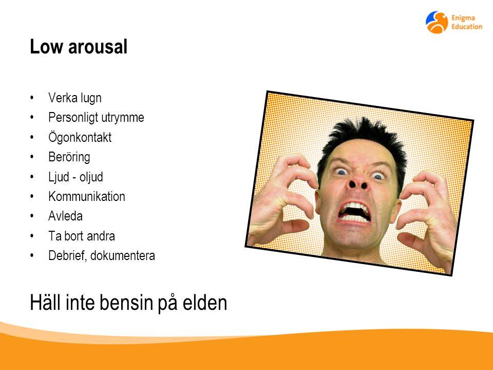 Low arousal Verka lugn Personligt utrymme Ögonkontakt Beröring Ljud - oljud Kommunikation Avleda Ta bort andra Debrief, dokumentera Häll inte bensin p