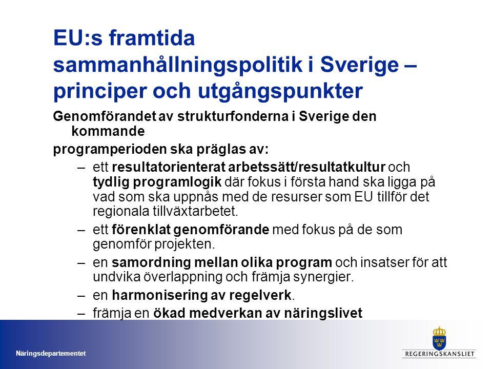 Näringsdepartementet EU:s framtida sammanhållningspolitik i Sverige – principer och utgångspunkter Genomförandet av strukturfonderna i Sverige den kommande programperioden ska präglas av: –ett resultatorienterat arbetssätt/resultatkultur och tydlig programlogik där fokus i första hand ska ligga på vad som ska uppnås med de resurser som EU tillför det regionala tillväxtarbetet.