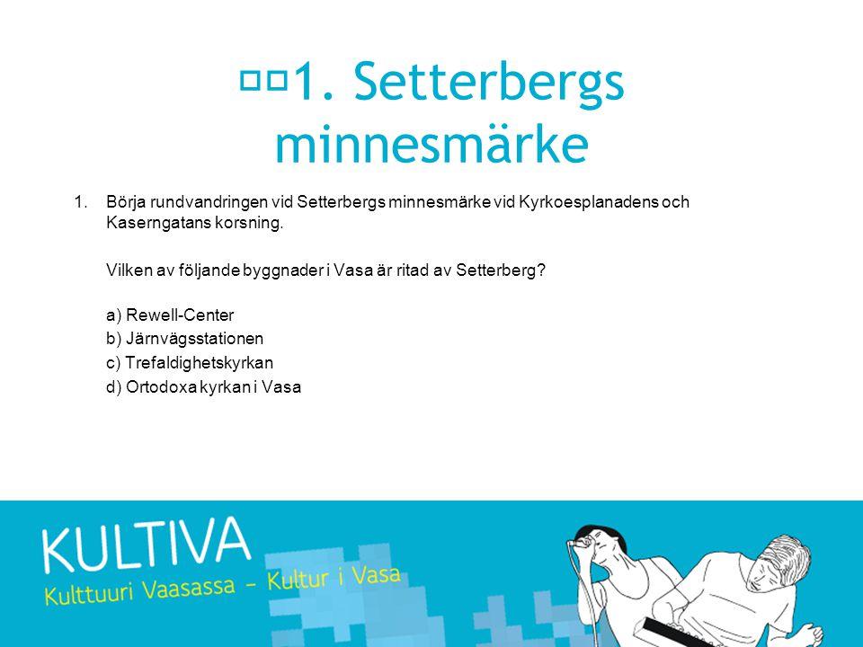 1. Setterbergs minnesmärke 1.Börja rundvandringen vid Setterbergs minnesmärke vid Kyrkoesplanadens och Kaserngatans korsning. Vilken av följande byggn