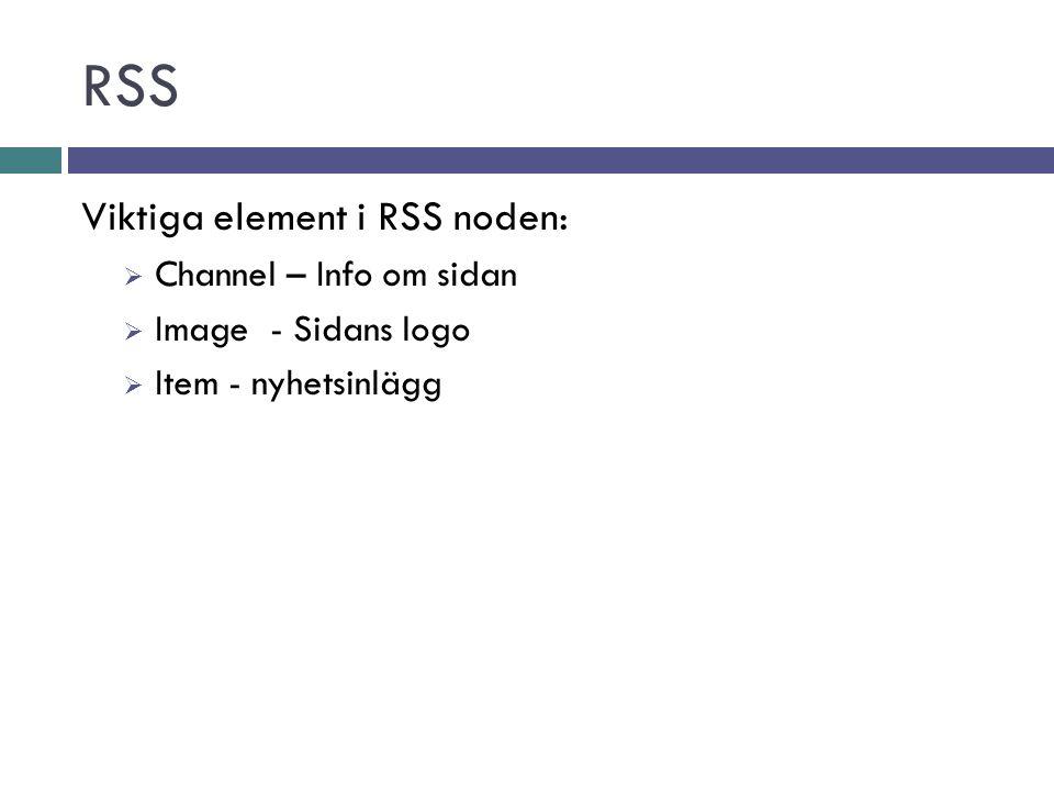 RSS Viktiga element i RSS noden:  Channel – Info om sidan  Image - Sidans logo  Item - nyhetsinlägg
