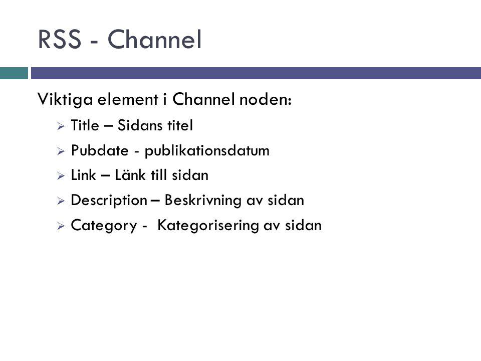 RSS - Channel Viktiga element i Channel noden:  Title – Sidans titel  Pubdate - publikationsdatum  Link – Länk till sidan  Description – Beskrivning av sidan  Category - Kategorisering av sidan
