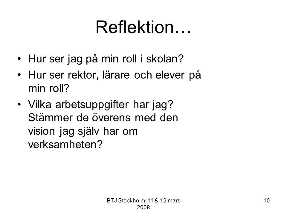 BTJ Stockholm 11 & 12 mars 2008 10 Reflektion… Hur ser jag på min roll i skolan? Hur ser rektor, lärare och elever på min roll? Vilka arbetsuppgifter