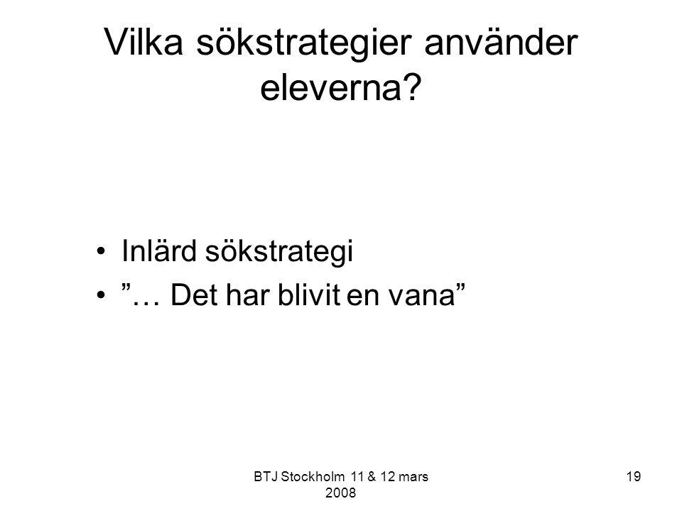 """BTJ Stockholm 11 & 12 mars 2008 19 Vilka sökstrategier använder eleverna? Inlärd sökstrategi """"… Det har blivit en vana"""""""