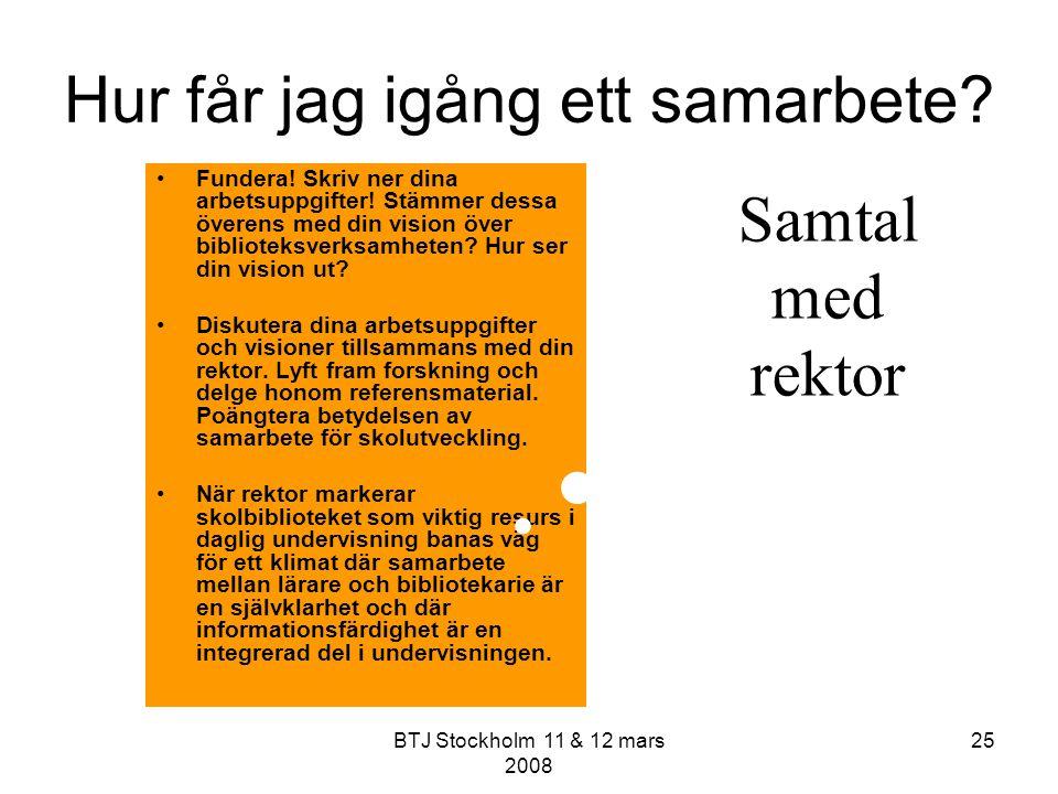BTJ Stockholm 11 & 12 mars 2008 25 Hur får jag igång ett samarbete? Fundera! Skriv ner dina arbetsuppgifter! Stämmer dessa överens med din vision över