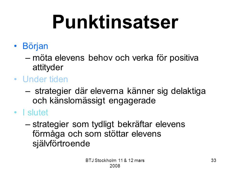BTJ Stockholm 11 & 12 mars 2008 33 Punktinsatser Början –möta elevens behov och verka för positiva attityder Under tiden – strategier där eleverna kän