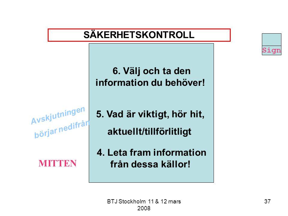 BTJ Stockholm 11 & 12 mars 2008 37 6. Välj och ta den information du behöver! 5. Vad är viktigt, hör hit, aktuellt/tillförlitligt 4. Leta fram informa