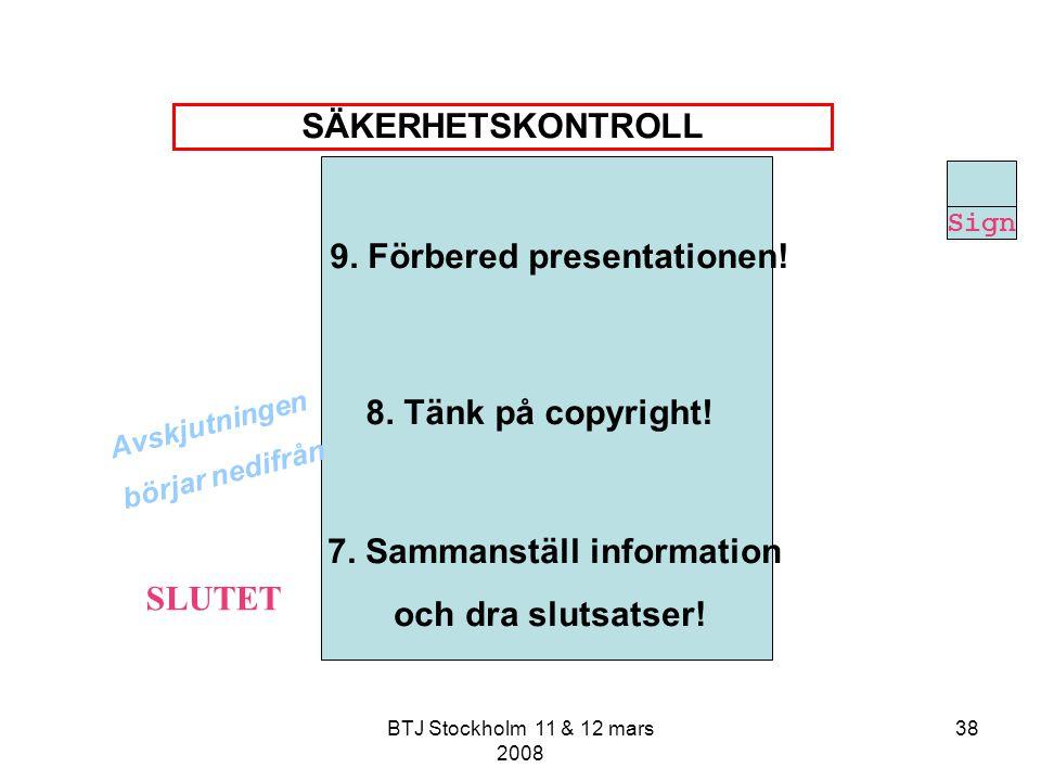 BTJ Stockholm 11 & 12 mars 2008 38 9. Förbered presentationen! 8. Tänk på copyright! 7. Sammanställ information och dra slutsatser! Avskjutningen börj