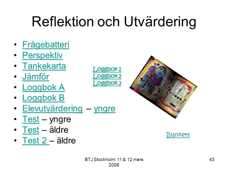 BTJ Stockholm 11 & 12 mars 2008 43 Reflektion och Utvärdering Frågebatteri Perspektiv Tankekarta Jämför Loggbok A Loggbok B Elevutvärdering – yngreEle