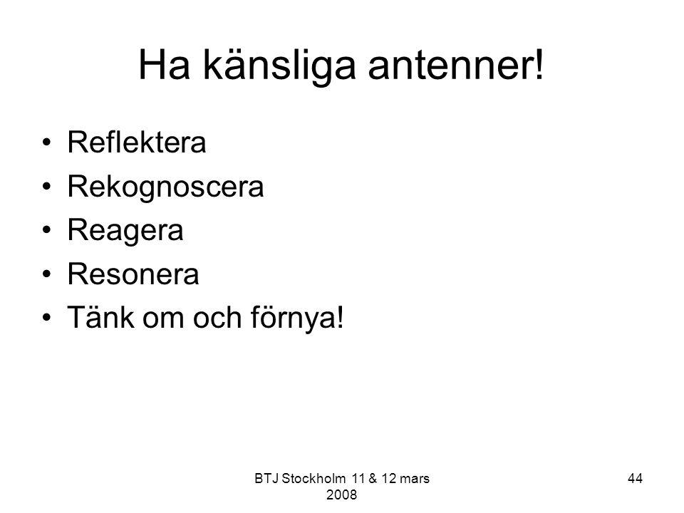 BTJ Stockholm 11 & 12 mars 2008 44 Ha känsliga antenner! Reflektera Rekognoscera Reagera Resonera Tänk om och förnya!