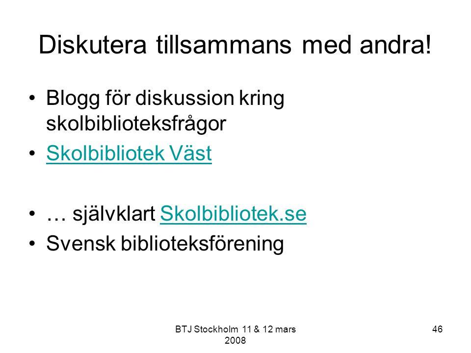 BTJ Stockholm 11 & 12 mars 2008 46 Diskutera tillsammans med andra! Blogg för diskussion kring skolbiblioteksfrågor Skolbibliotek Väst … självklart Sk