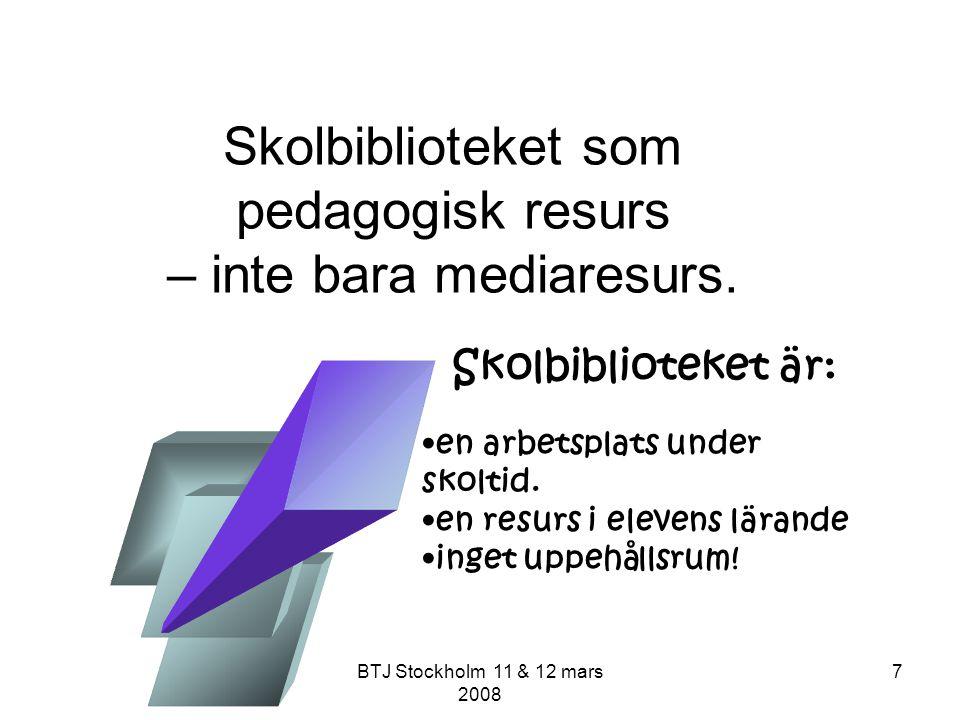BTJ Stockholm 11 & 12 mars 2008 7 Skolbiblioteket som pedagogisk resurs – inte bara mediaresurs. en arbetsplats under skoltid. en resurs i elevens lär