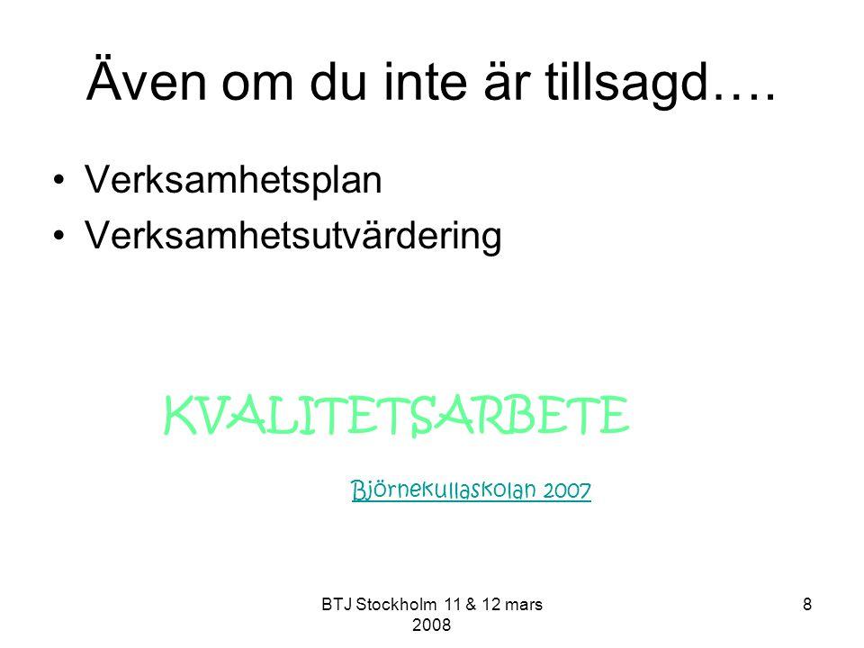 BTJ Stockholm 11 & 12 mars 2008 8 Även om du inte är tillsagd…. Verksamhetsplan Verksamhetsutvärdering KVALITETSARBETE Björnekullaskolan 2007