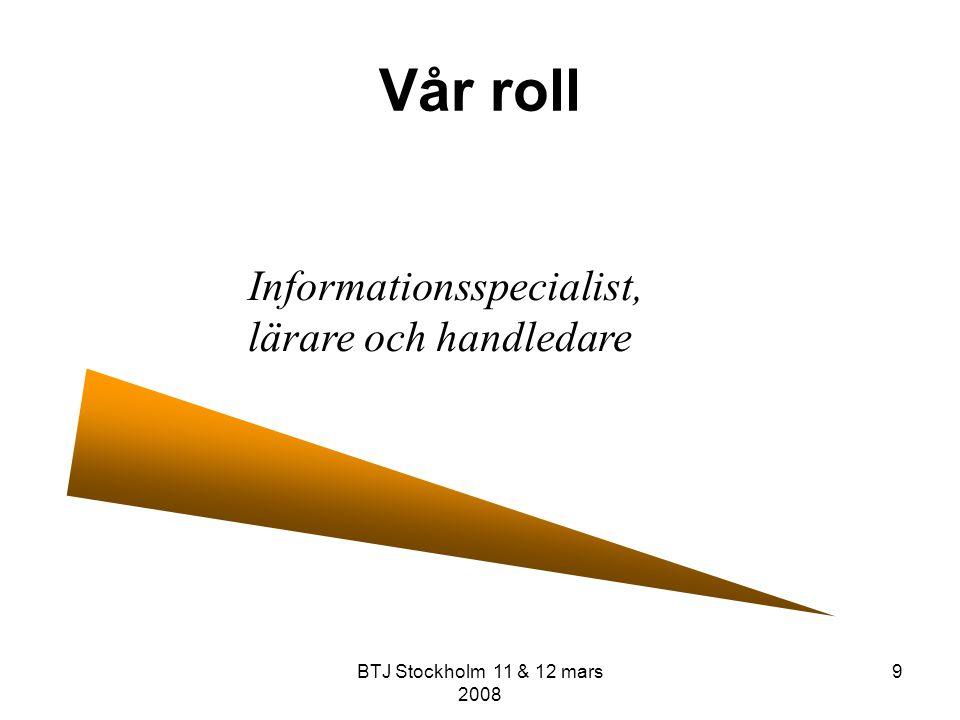 BTJ Stockholm 11 & 12 mars 2008 9 Vår roll Informationsspecialist, lärare och handledare