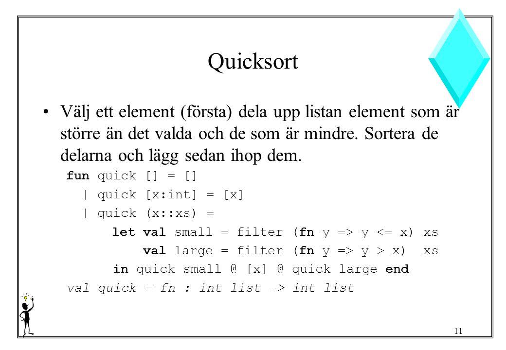 11 Quicksort Välj ett element (första) dela upp listan element som är större än det valda och de som är mindre.