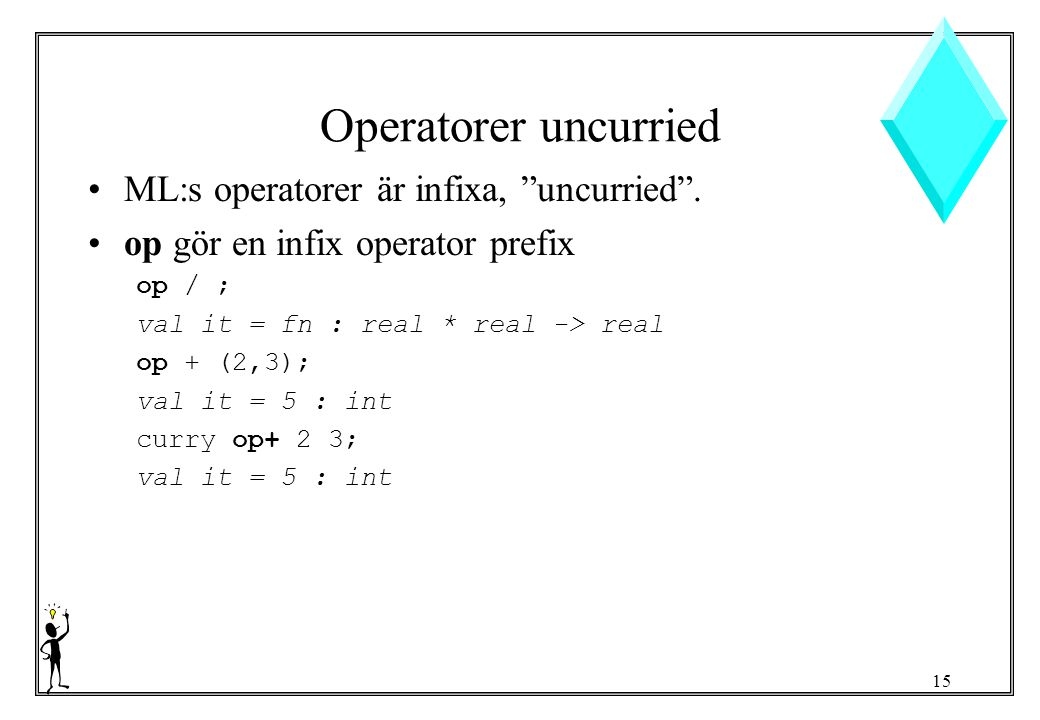 "15 Operatorer uncurried ML:s operatorer är infixa, ""uncurried"". op gör en infix operator prefix op / ; val it = fn : real * real -> real op + (2,3); v"