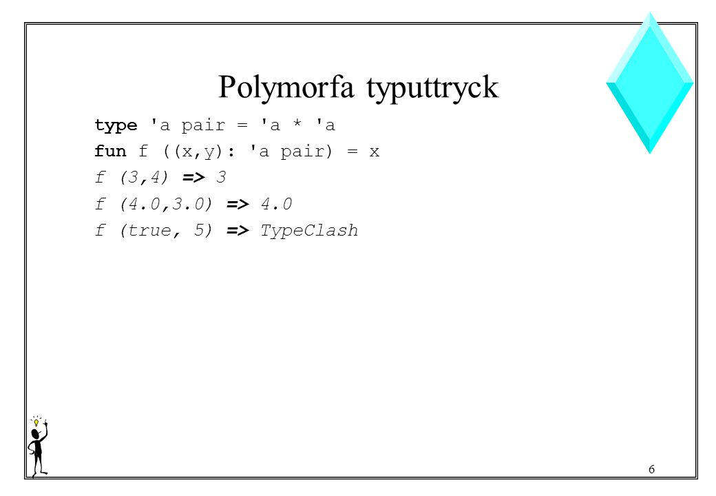 6 Polymorfa typuttryck type a pair = a * a fun f ((x,y): a pair) = x f (3,4) => 3 f (4.0,3.0) => 4.0 f (true, 5) => TypeClash