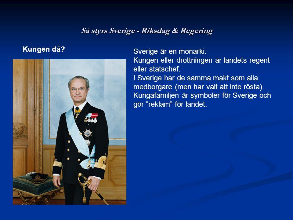 Så styrs Sverige - Riksdag & Regering Kungen då? Sverige är en monarki. Kungen eller drottningen är landets regent eller statschef. I Sverige har de s