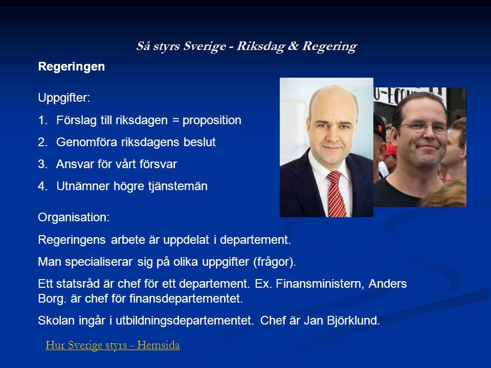 Så styrs Sverige - Riksdag & Regering Regeringen Uppgifter: 1.Förslag till riksdagen = proposition 2.Genomföra riksdagens beslut 3.Ansvar för vårt för