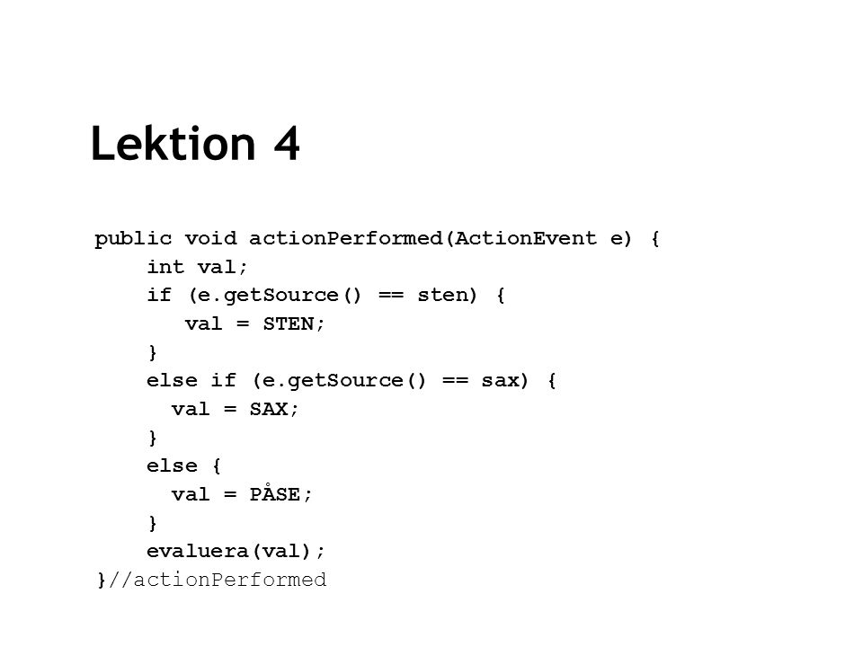 Lektion 4 public void actionPerformed(ActionEvent e) { int val; if (e.getSource() == sten) { val = STEN; } else if (e.getSource() == sax) { val = SAX; } else { val = PÅSE; } evaluera(val); }//actionPerformed