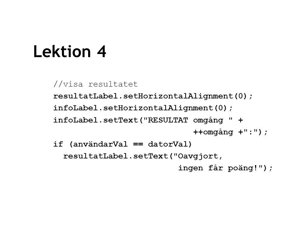 Lektion 4 //visa resultatet resultatLabel.setHorizontalAlignment(0); infoLabel.setHorizontalAlignment(0); infoLabel.setText( RESULTAT omgång + ++omgång + : ); if (användarVal == datorVal) resultatLabel.setText( Oavgjort, ingen får poäng! );