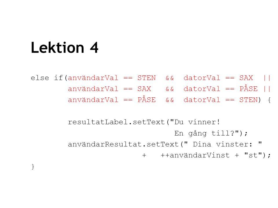 Lektion 4 else if(användarVal == STEN && datorVal == SAX || användarVal == SAX && datorVal == PÅSE || användarVal == PÅSE && datorVal == STEN) { resultatLabel.setText( Du vinner.