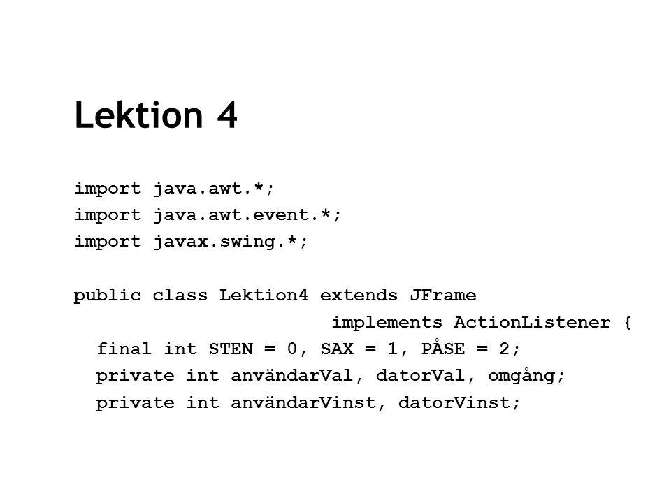 Lektion 4 private JButton sten, datorSten; private JButton sax, datorSax; private JButton påse, datorPåse; private JPanel användarPanel, datorPanel, resultatPanel; private JLabel infoLabel, resultatLabel; private JTextField användarResultat, datorResultat; Lektion4() { super( Lektionsexempel 4 ); setSize(400, 200);