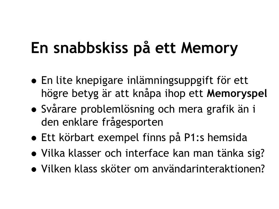 20 En snabbskiss på ett Memory En lite knepigare inlämningsuppgift för ett högre betyg är att knåpa ihop ett Memoryspel Svårare problemlösning och mera grafik än i den enklare frågesporten Ett körbart exempel finns på P1:s hemsida Vilka klasser och interface kan man tänka sig.