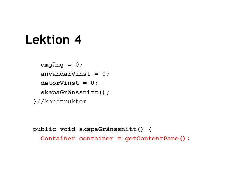 Lektion 4 datorPanel = new JPanel(); datorPanel.setLayout(new GridLayout(1,4)); datorPanel.add(new JLabel( Datorn väljer: , JLabel.CENTER)); datorSten = new JButton( STEN ); datorSax = new JButton( SAX ); datorPåse = new JButton( PÅSE ); datorPanel.add(datorSten); datorPanel.add(datorSax); datorPanel.add(datorPåse);