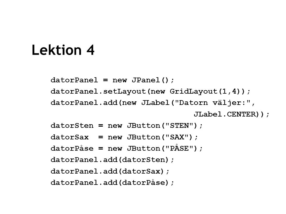 Lektion 4 datorPanel = new JPanel(); datorPanel.setLayout(new GridLayout(1,4)); datorPanel.add(new JLabel( Datorn väljer: , JLabel.CENTER)); datorSten = new JButton( STEN ); datorSax = new JButton( SAX ); datorPåse = new JButton( PÅSE ); datorPanel.add(datorSten); datorPanel.add(datorSax); datorPanel.add(datorPåse);