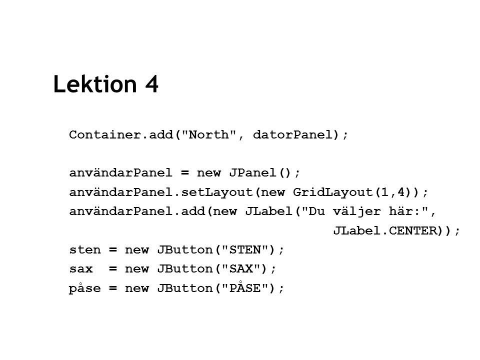 Lektion 4 sten.addActionListener(this); sax.addActionListener(this); påse.addActionListener(this); användarPanel.add(sten); användarPanel.add(sax); användarPanel.add(påse); container.add( South , användarPanel);
