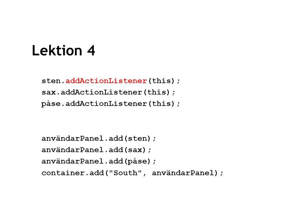 Lektion 4 resultatPanel = new JPanel(new GridLayout(2,2)); resultatPanel.setBackground(new Color(255,204,0)); användarResultat = new JTextField( Dina vinster: ); resultatPanel.add(användarResultat); datorResultat = new JTextField( Datorns vinster: ); resultatPanel.add(datorResultat); infoLabel = new JLabel( Börja spela genom att , JLabel.RIGHT); resultatPanel.add(infoLabel);